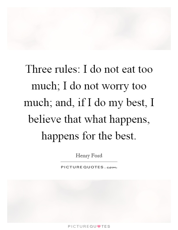 Three rules: I do not eat too much; I do not worry too much; and, if I do my best, I believe that what happens, happens for the best Picture Quote #1