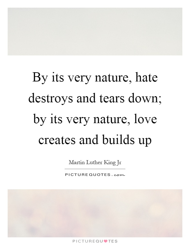 By its very nature, hate destroys and tears down; by its very nature, love creates and builds up Picture Quote #1