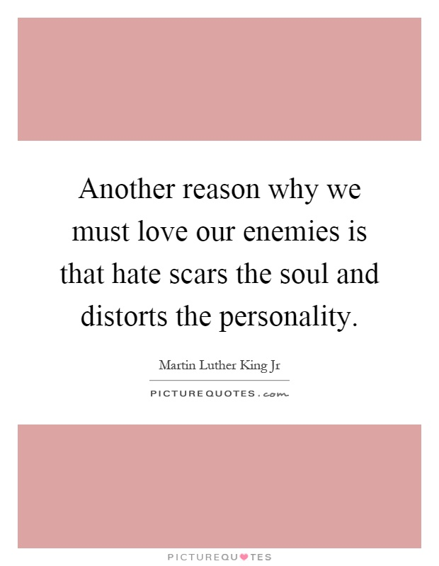 Another reason why we must love our enemies is that hate scars the soul and distorts the personality Picture Quote #1