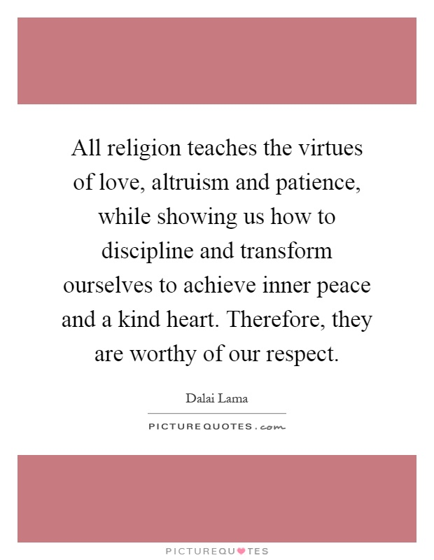 All religion teaches the virtues of love, altruism and patience, while showing us how to discipline and transform ourselves to achieve inner peace and a kind heart. Therefore, they are worthy of our respect Picture Quote #1