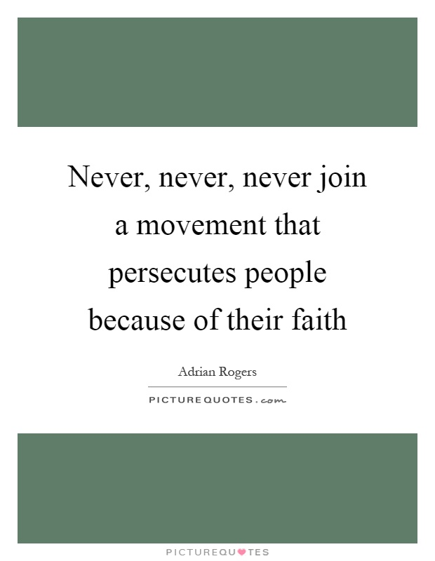 Never, never, never join a movement that persecutes people because of their faith Picture Quote #1