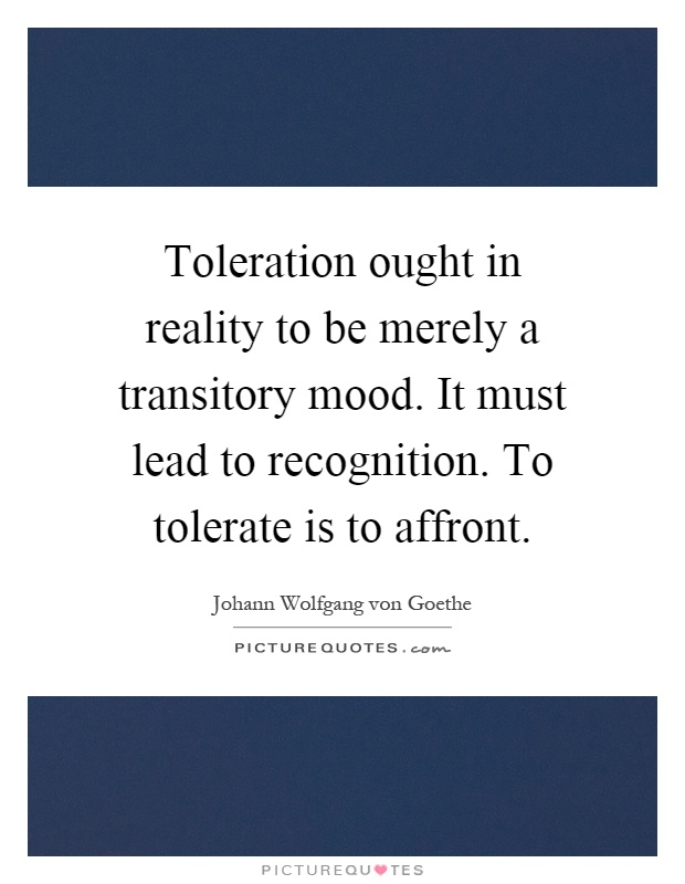 Toleration ought in reality to be merely a transitory mood. It must lead to recognition. To tolerate is to affront Picture Quote #1