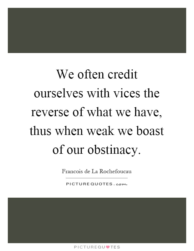 We often credit ourselves with vices the reverse of what we have, thus when weak we boast of our obstinacy Picture Quote #1