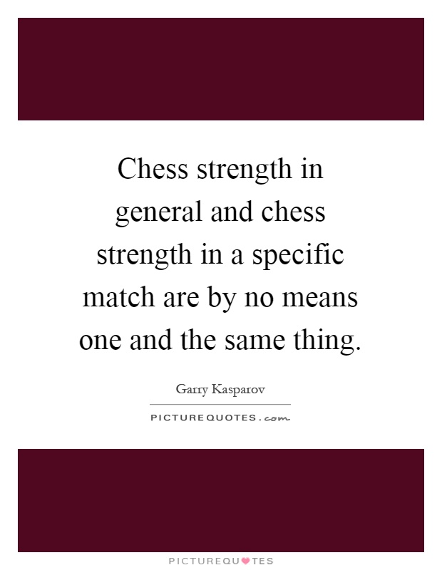 Chess strength in general and chess strength in a specific match are by no means one and the same thing Picture Quote #1