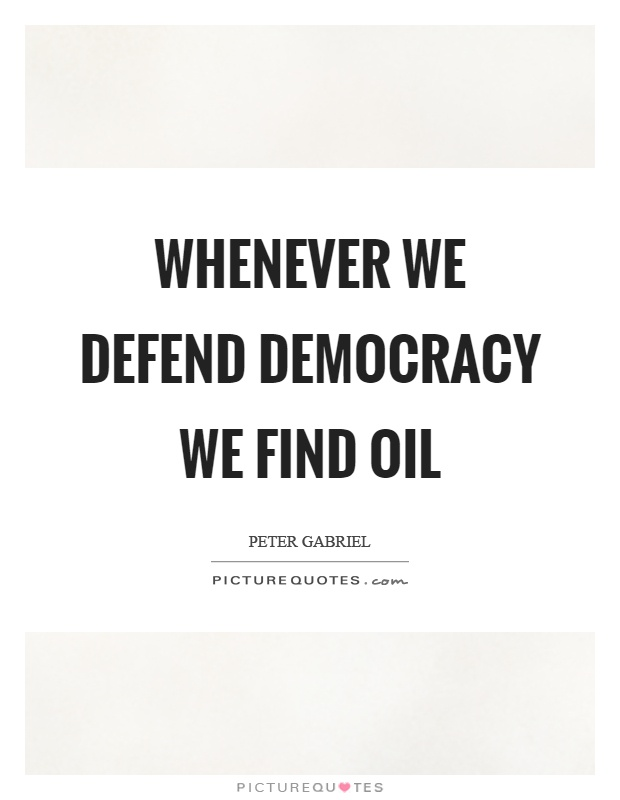 Whenever we defend democracy we find oil Picture Quote #1
