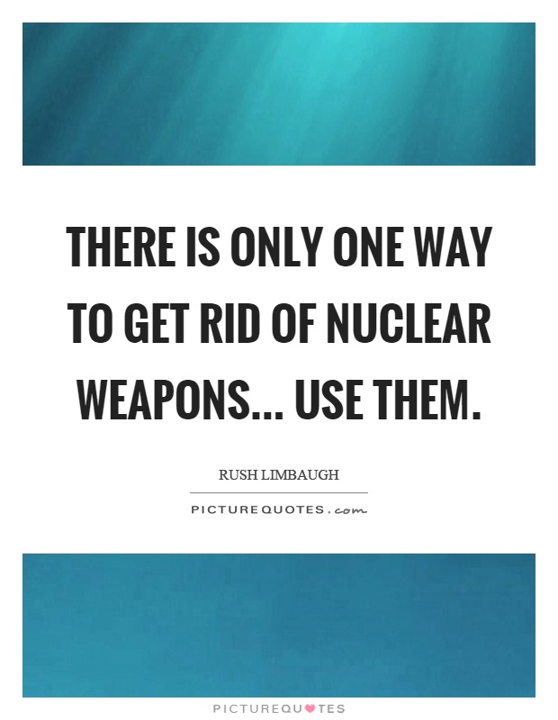 There is only one way to get rid of nuclear weapons... use them Picture Quote #1