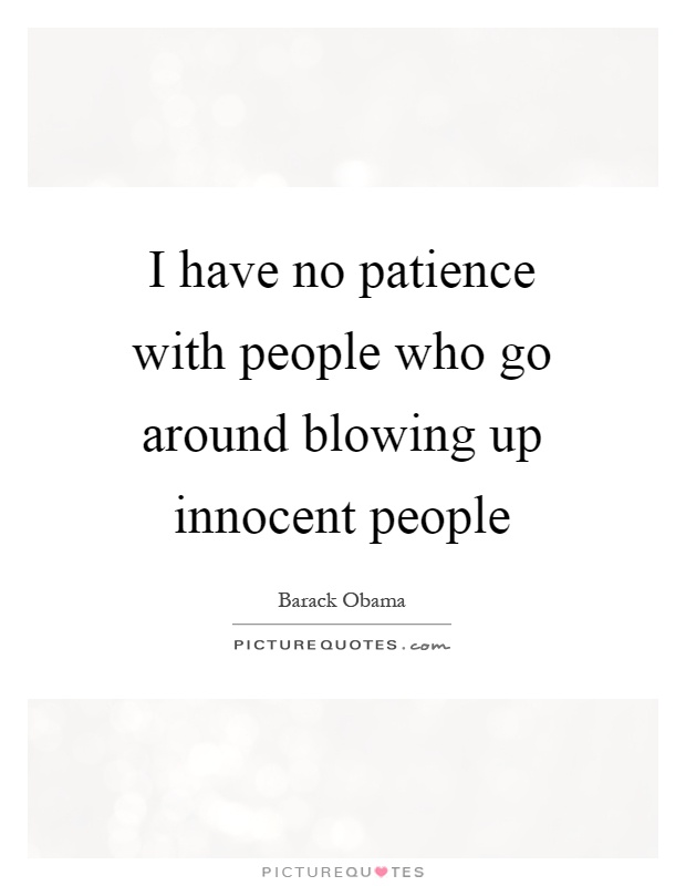 I have no patience with people who go around blowing up innocent people Picture Quote #1