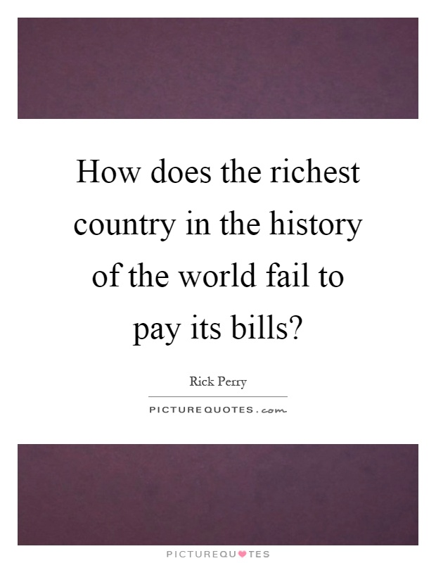 How does the richest country in the history of the world fail to pay its bills? Picture Quote #1