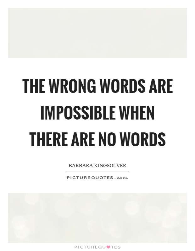 The wrong words are impossible when there are no words Picture Quote #1