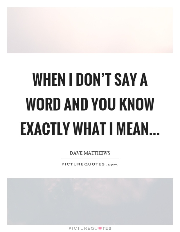 When I don't say a word and you know exactly what I mean Picture Quote #1