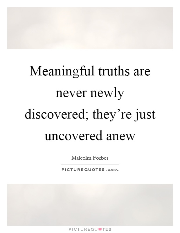 Meaningful truths are never newly discovered; they're just uncovered anew Picture Quote #1