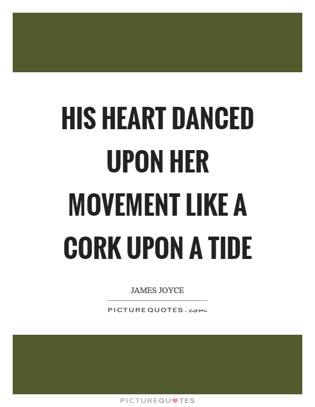 His heart danced upon her movement like a cork upon a tide Picture Quote #1