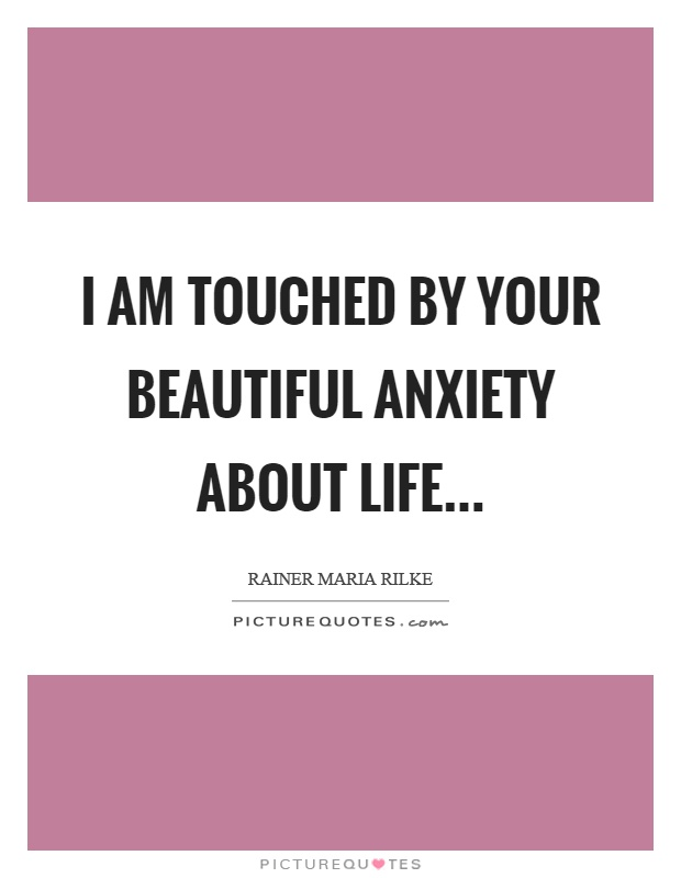 I Am Touched By Your Beautiful Anxiety About Life Picture Quotes