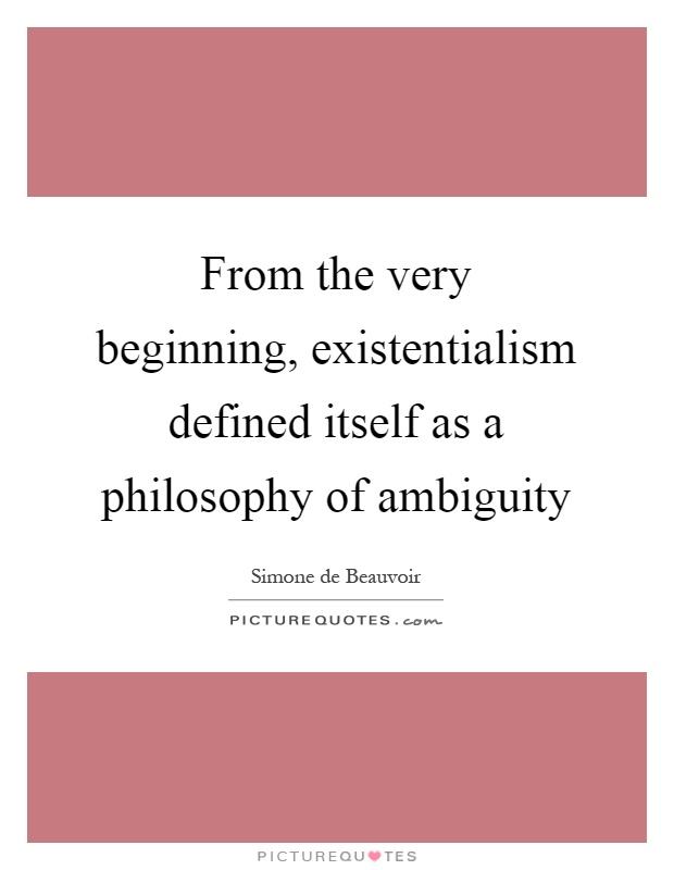 From the very beginning, existentialism defined itself as a philosophy of ambiguity Picture Quote #1