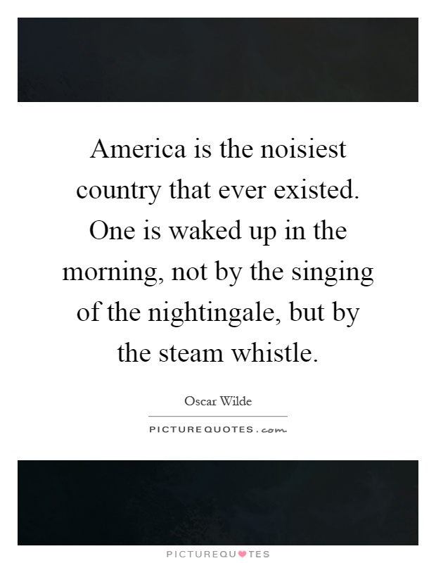 America is the noisiest country that ever existed. One is waked up in the morning, not by the singing of the nightingale, but by the steam whistle Picture Quote #1