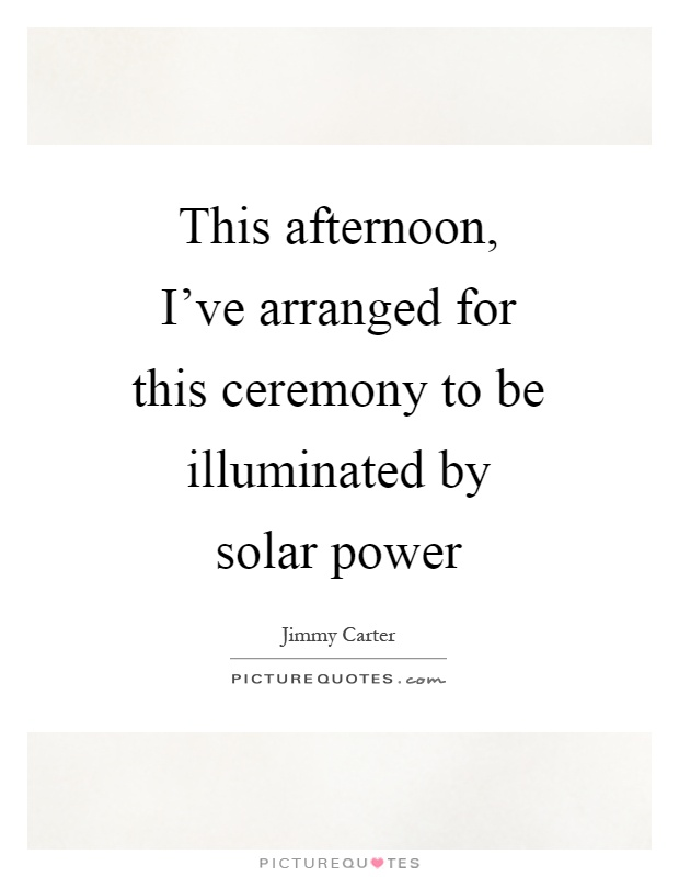 This afternoon, I've arranged for this ceremony to be illuminated by solar power Picture Quote #1