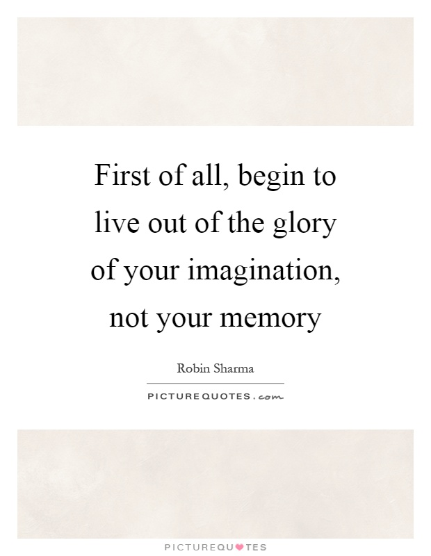 First of all, begin to live out of the glory of your imagination, not your memory Picture Quote #1