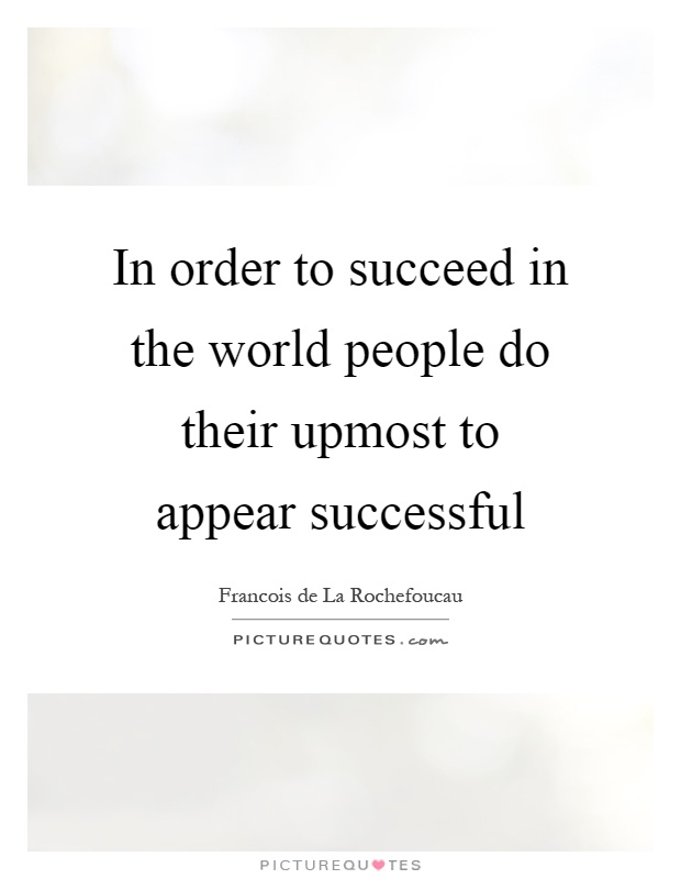 In order to succeed in the world people do their upmost to appear successful Picture Quote #1