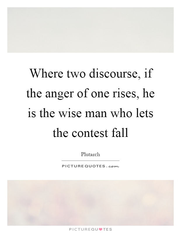 Where two discourse, if the anger of one rises, he is the wise man who lets the contest fall Picture Quote #1