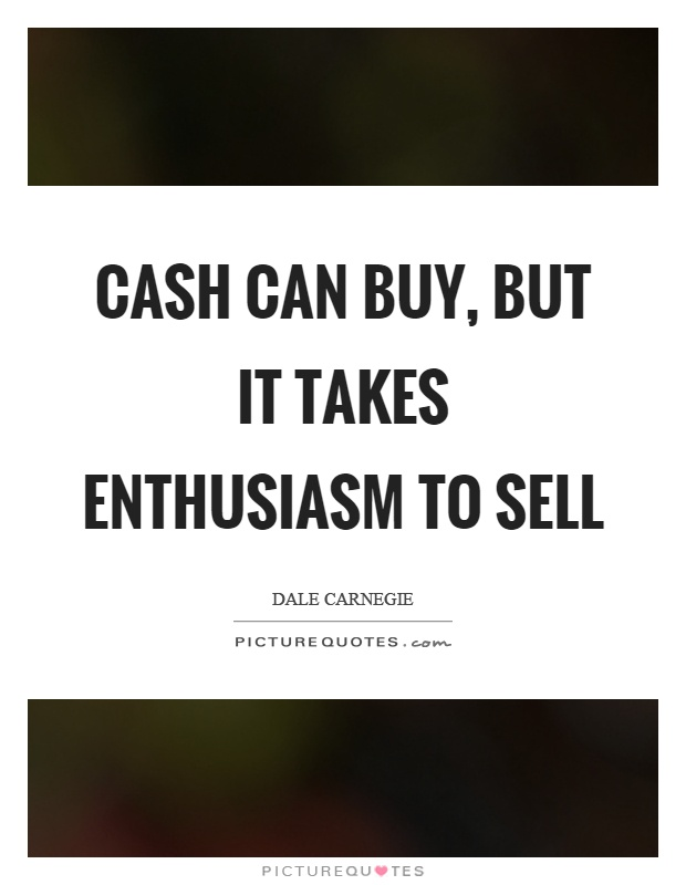 Cash can buy, but it takes enthusiasm to sell Picture Quote #1