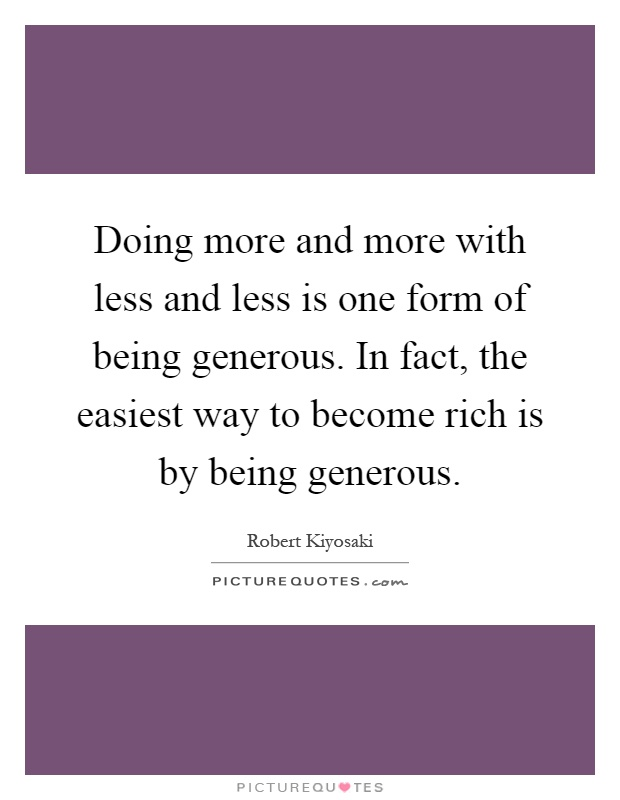 Doing more and more with less and less is one form of being generous. In fact, the easiest way to become rich is by being generous Picture Quote #1