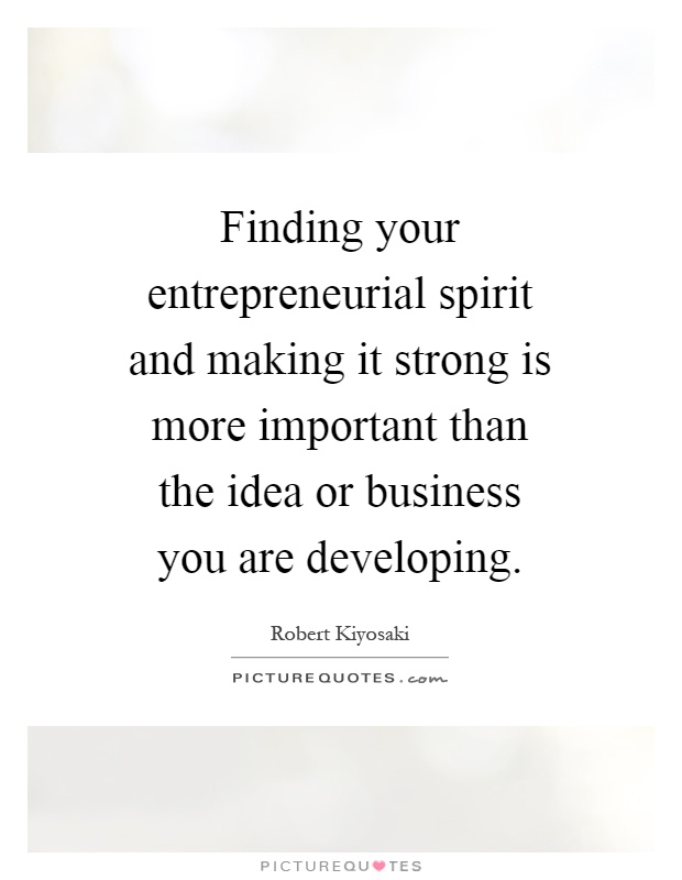 Finding your entrepreneurial spirit and making it strong is more important than the idea or business you are developing Picture Quote #1
