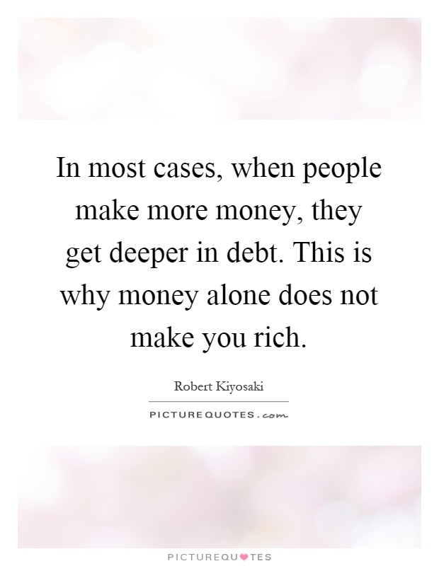 In most cases, when people make more money, they get deeper in debt. This is why money alone does not make you rich Picture Quote #1