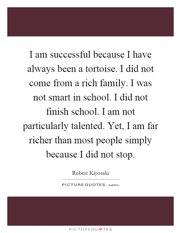 I am successful because I have always been a tortoise. I did not come from a rich family. I was not smart in school. I did not finish school. I am not particularly talented. Yet, I am far richer than most people simply because I did not stop Picture Quote #1