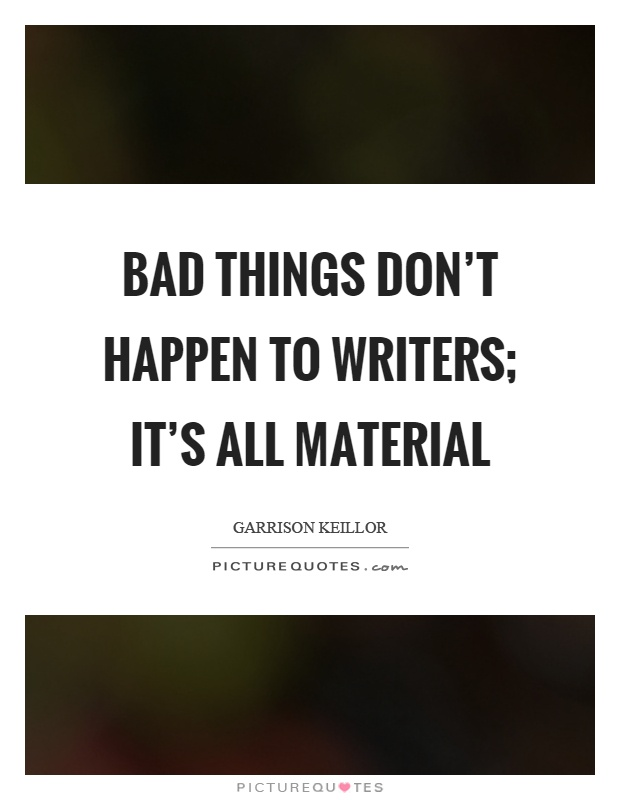 Bad things don't happen to writers; it's all material Picture Quote #1