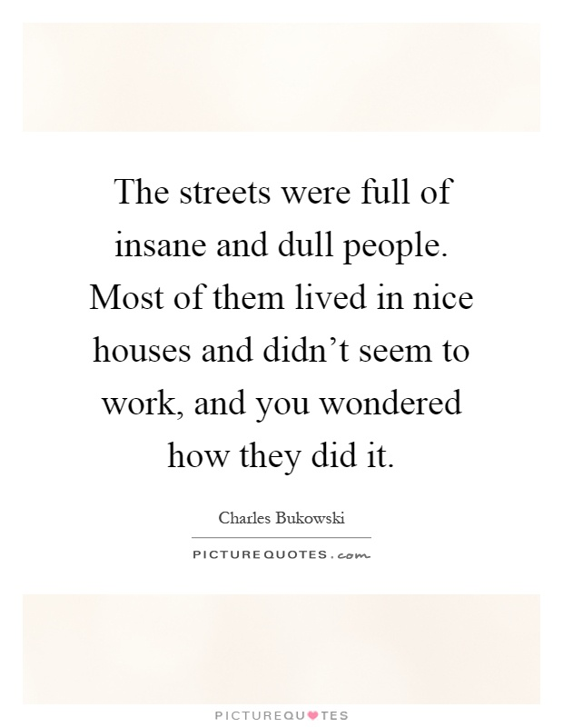 The streets were full of insane and dull people. Most of them lived in nice houses and didn't seem to work, and you wondered how they did it Picture Quote #1
