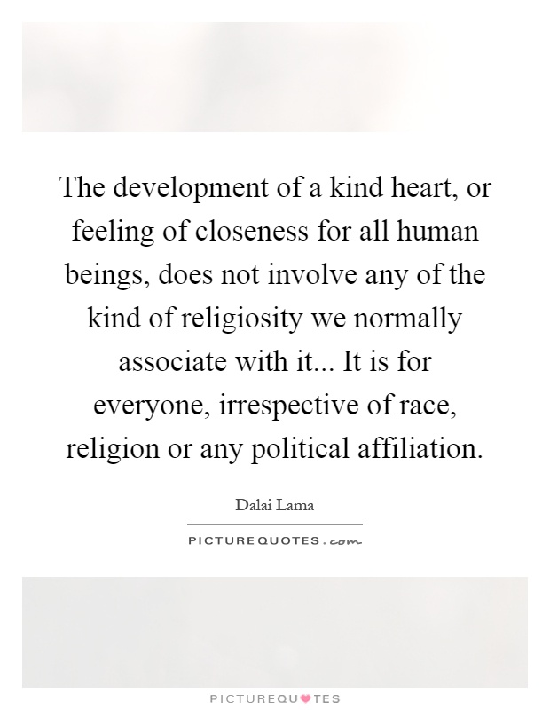 The development of a kind heart, or feeling of closeness for all human beings, does not involve any of the kind of religiosity we normally associate with it... It is for everyone, irrespective of race, religion or any political affiliation Picture Quote #1