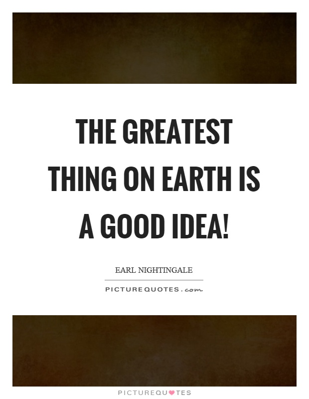 The greatest thing on earth is a good idea! Picture Quote #1