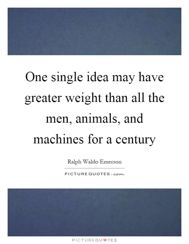 One single idea may have greater weight than all the men, animals, and machines for a century Picture Quote #1