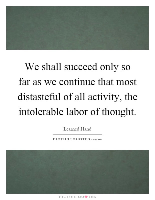 We shall succeed only so far as we continue that most distasteful of all activity, the intolerable labor of thought Picture Quote #1