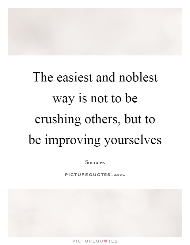 The easiest and noblest way is not to be crushing others, but to be improving yourselves Picture Quote #1