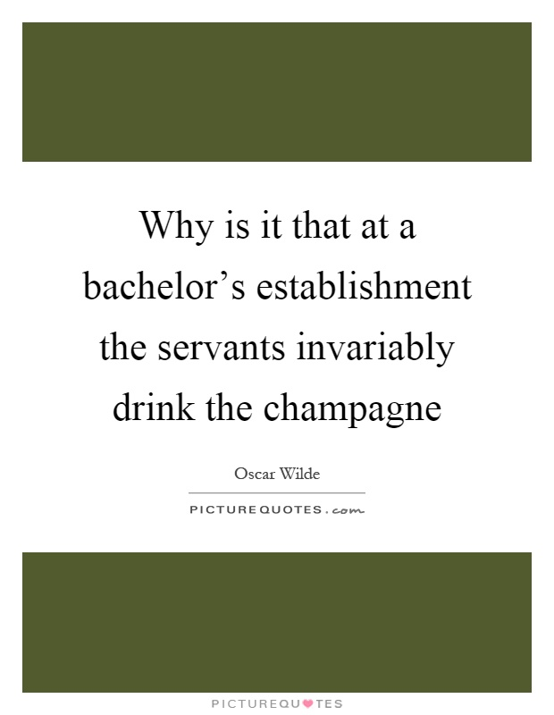 Why is it that at a bachelor's establishment the servants invariably drink the champagne Picture Quote #1