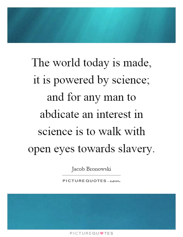 The world today is made, it is powered by science; and for any man to abdicate an interest in science is to walk with open eyes towards slavery Picture Quote #1