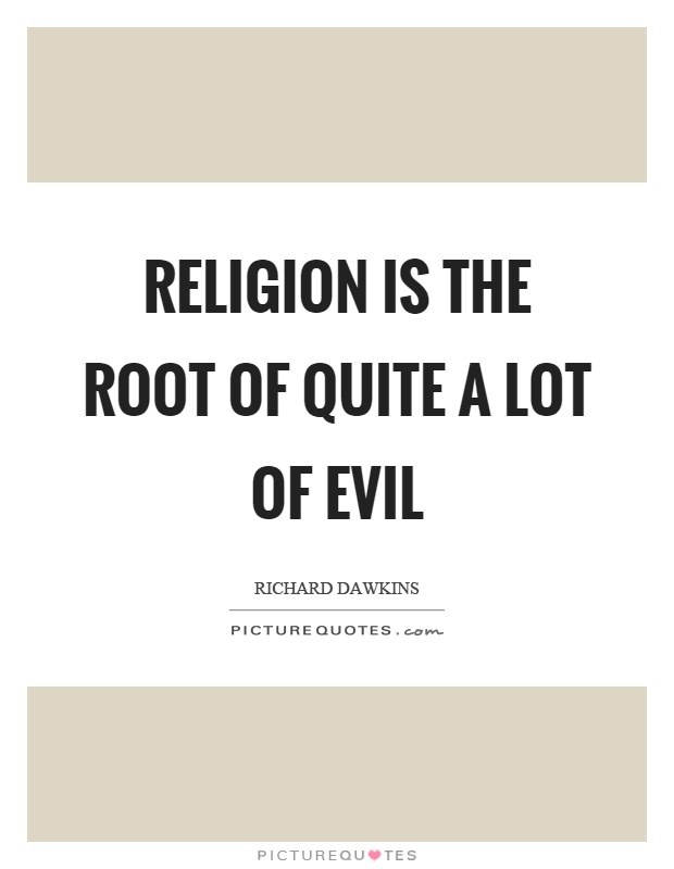 Religion is the root of quite a lot of evil Picture Quote #1