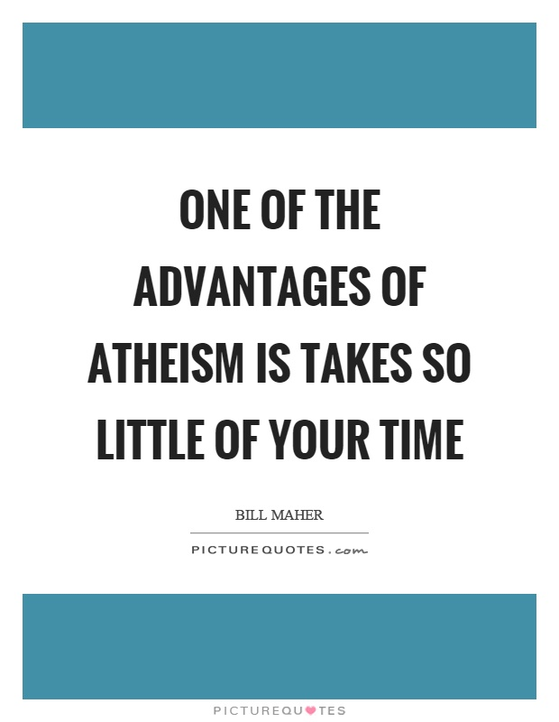 One of the advantages of atheism is takes so little of your time Picture Quote #1