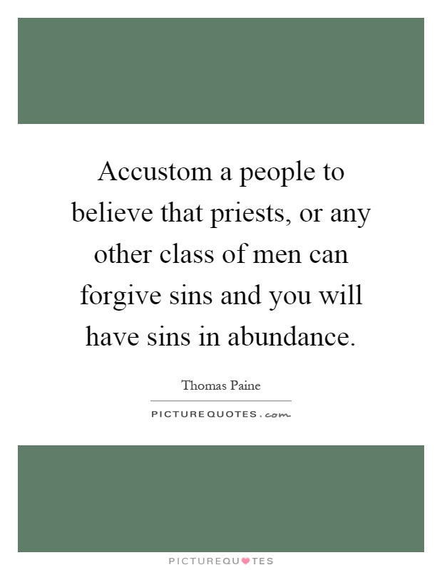 Accustom a people to believe that priests, or any other class of men can forgive sins and you will have sins in abundance Picture Quote #1