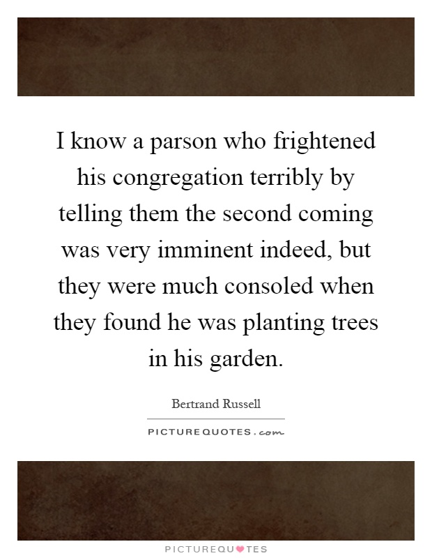 I know a parson who frightened his congregation terribly by telling them the second coming was very imminent indeed, but they were much consoled when they found he was planting trees in his garden Picture Quote #1