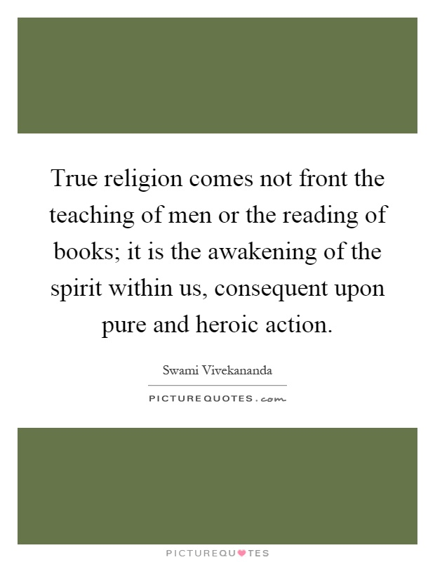 True religion comes not front the teaching of men or the reading of books; it is the awakening of the spirit within us, consequent upon pure and heroic action Picture Quote #1