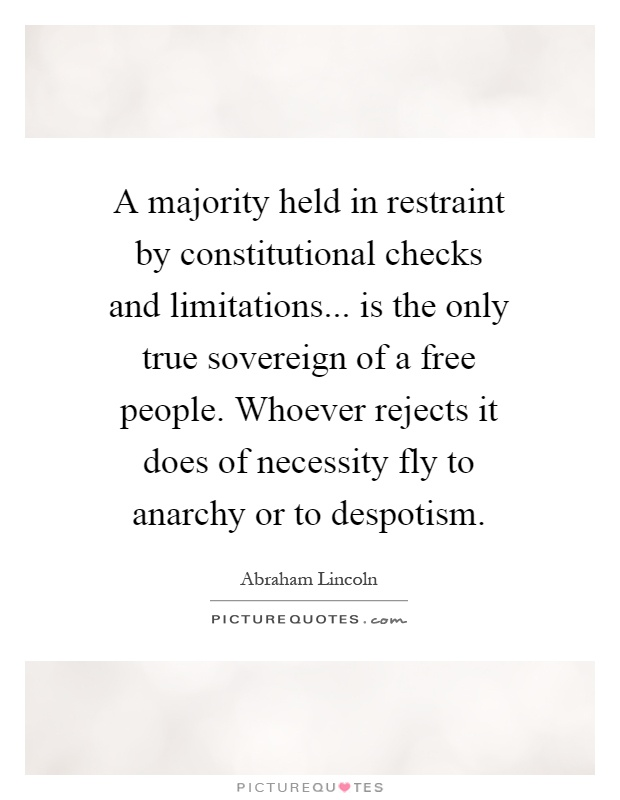A majority held in restraint by constitutional checks and limitations... is the only true sovereign of a free people. Whoever rejects it does of necessity fly to anarchy or to despotism Picture Quote #1