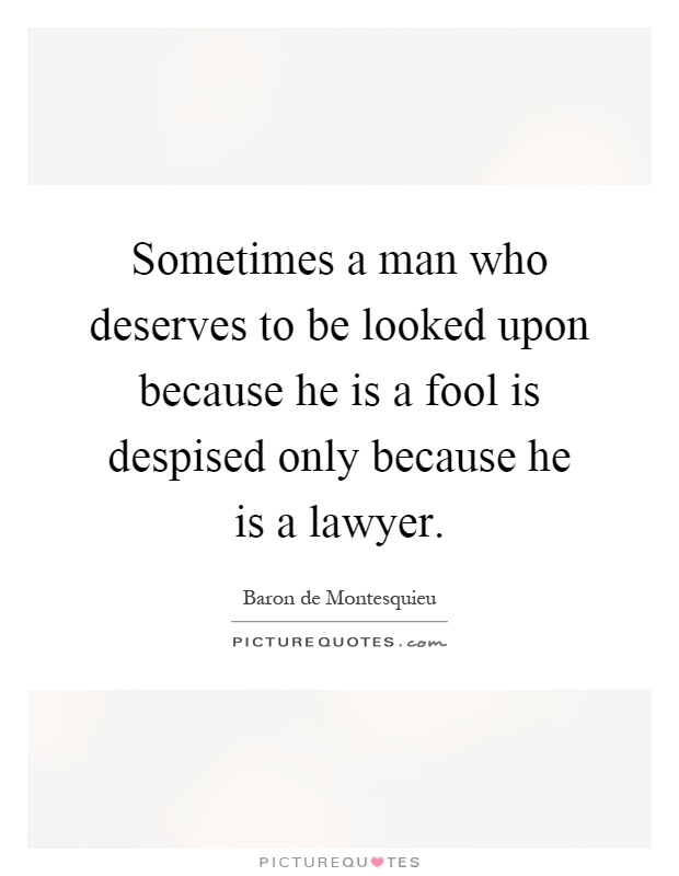 Sometimes a man who deserves to be looked upon because he is a fool is despised only because he is a lawyer Picture Quote #1