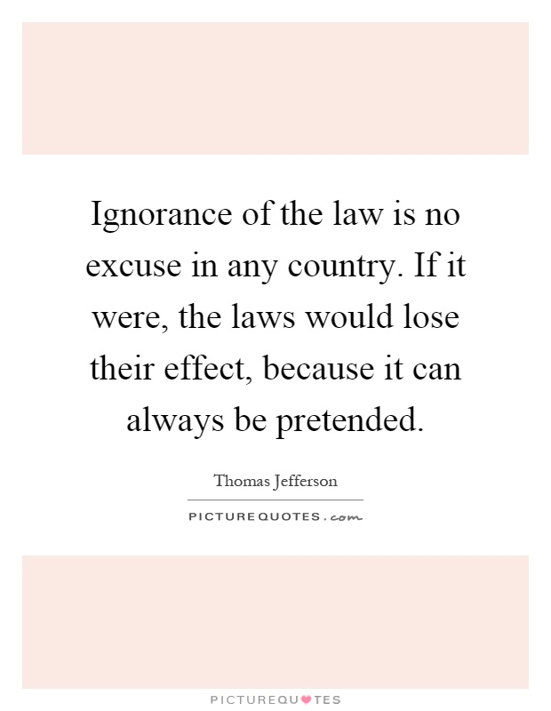 ignorance is not an excuse Is ignorance an excuse it becomes a matter of whether or not ignorance is an excuse keep in mind that ignorance is not necessarily the lack of ability to know.