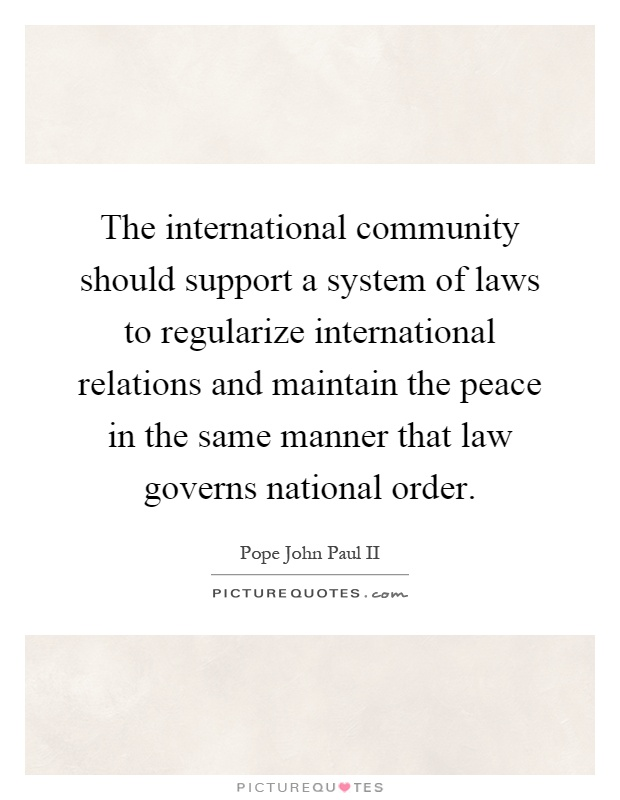 The international community should support a system of laws to regularize international relations and maintain the peace in the same manner that law governs national order Picture Quote #1