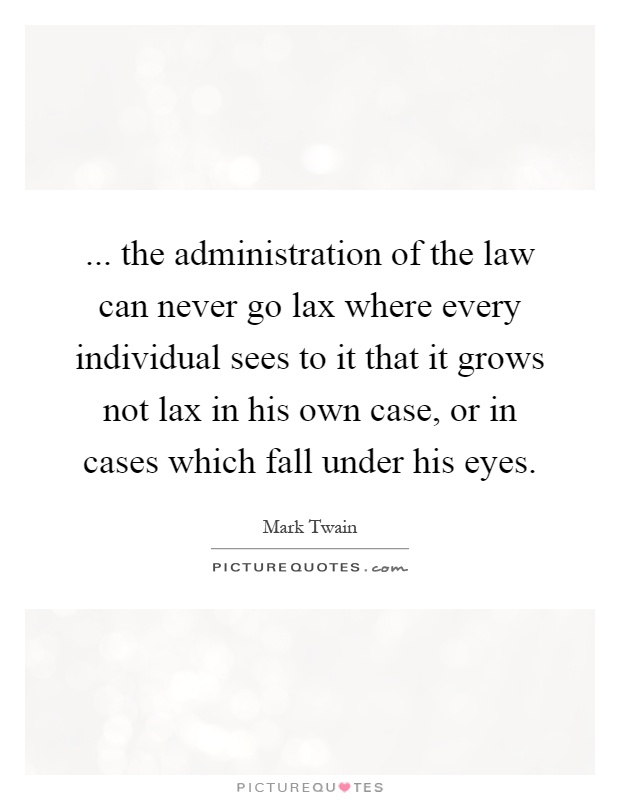 ... the administration of the law can never go lax where every individual sees to it that it grows not lax in his own case, or in cases which fall under his eyes Picture Quote #1