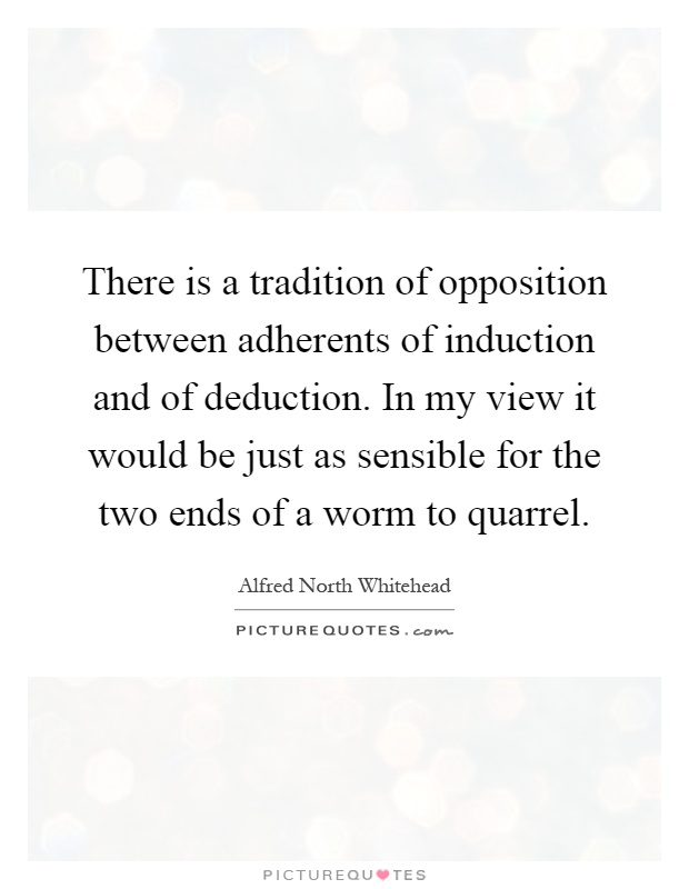 There is a tradition of opposition between adherents of induction and of deduction. In my view it would be just as sensible for the two ends of a worm to quarrel Picture Quote #1