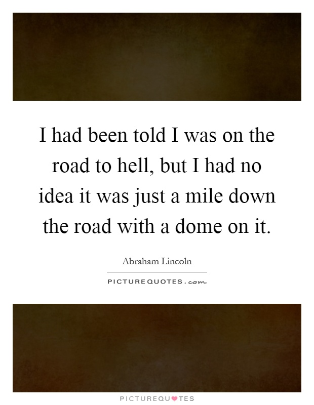 I had been told I was on the road to hell, but I had no idea it was just a mile down the road with a dome on it Picture Quote #1
