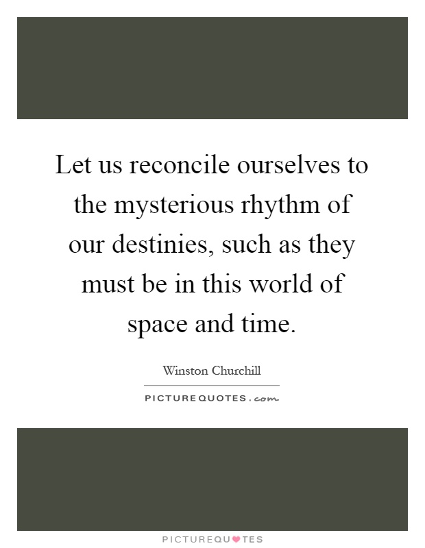 Let us reconcile ourselves to the mysterious rhythm of our destinies, such as they must be in this world of space and time Picture Quote #1